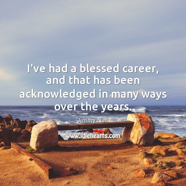 I've had a blessed career, and that has been acknowledged in many ways over the years. Image