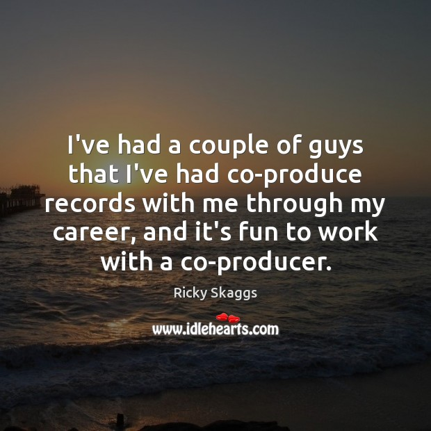 I've had a couple of guys that I've had co-produce records with Ricky Skaggs Picture Quote