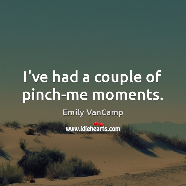 I've had a couple of pinch-me moments. Emily VanCamp Picture Quote