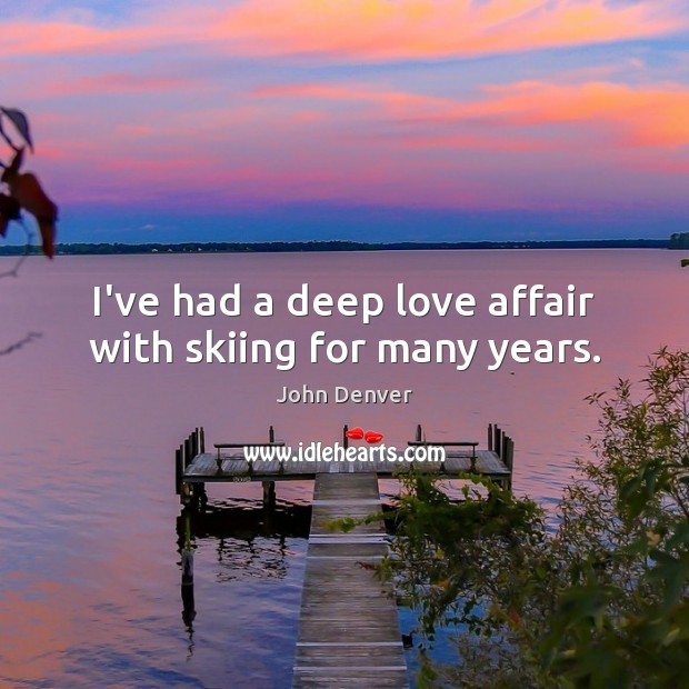 I've had a deep love affair with skiing for many years. John Denver Picture Quote