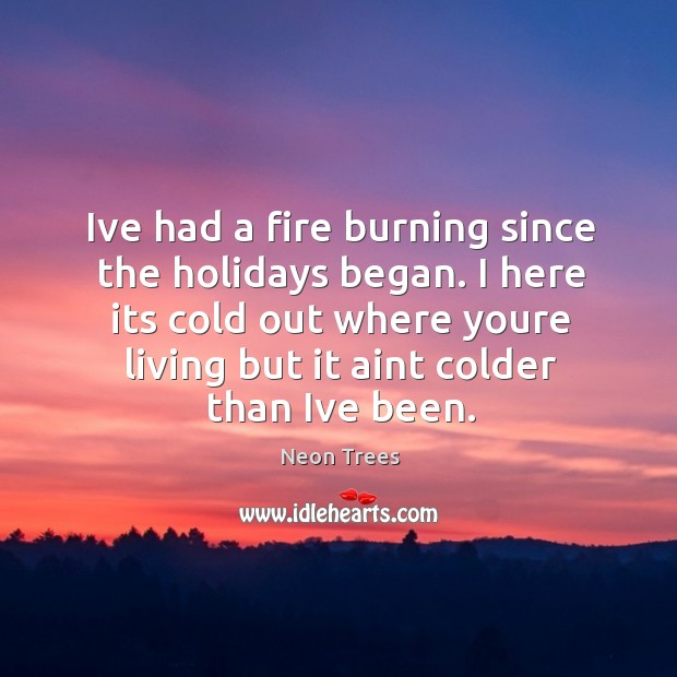 Ive had a fire burning since the holidays began. I here its cold out where youre living but it aint colder than ive been. Image