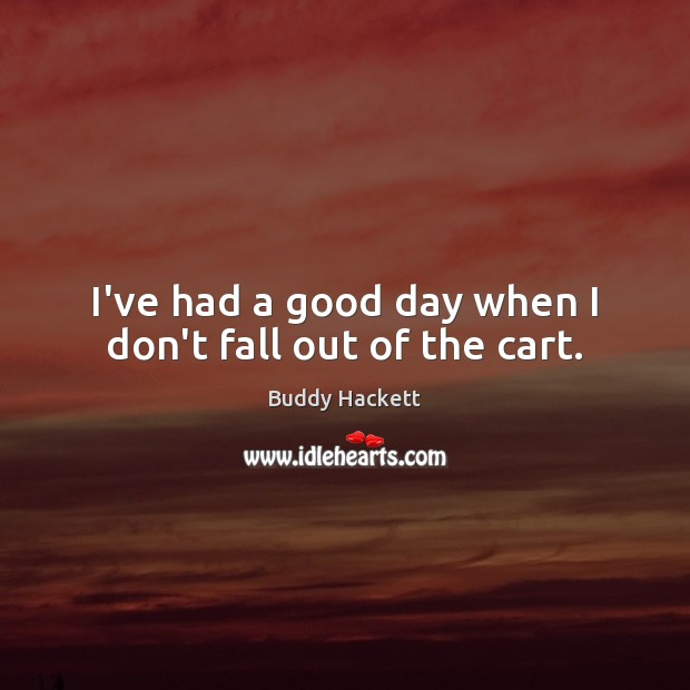 Image, I've had a good day when I don't fall out of the cart.