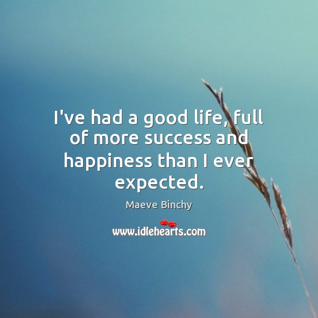 Image, I've had a good life, full of more success and happiness than I ever expected.