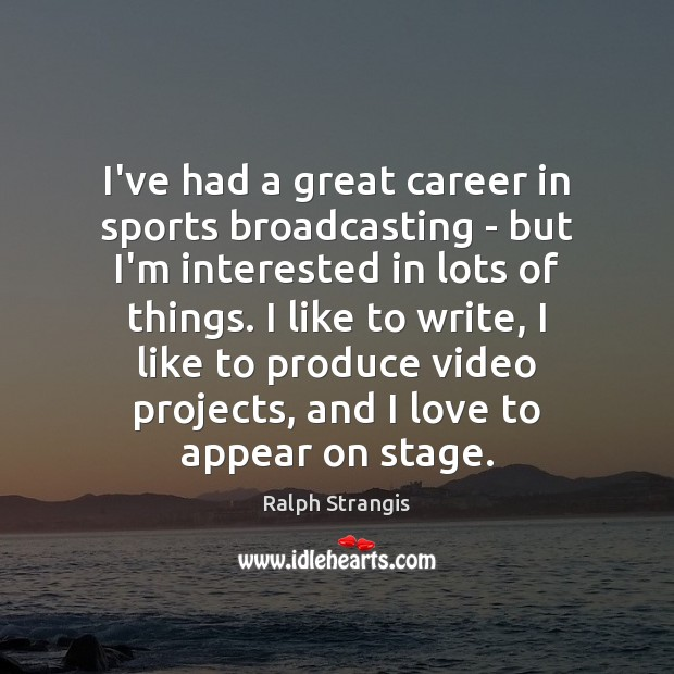 I've had a great career in sports broadcasting – but I'm interested Ralph Strangis Picture Quote
