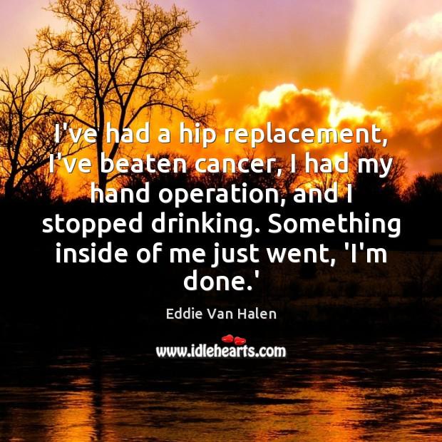 I've had a hip replacement, I've beaten cancer, I had my hand Eddie Van Halen Picture Quote