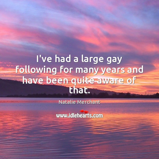 I've had a large gay following for many years and have been quite aware of that. Natalie Merchant Picture Quote