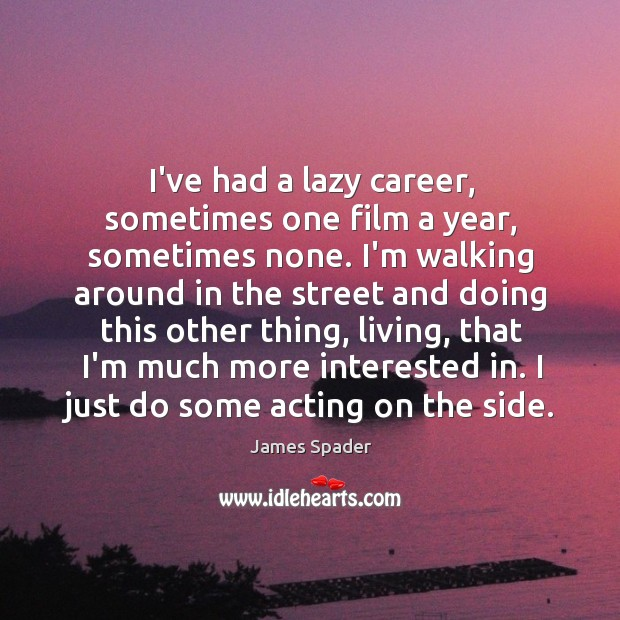 I've had a lazy career, sometimes one film a year, sometimes none. Image