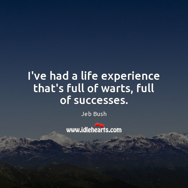 I've had a life experience that's full of warts, full of successes. Jeb Bush Picture Quote