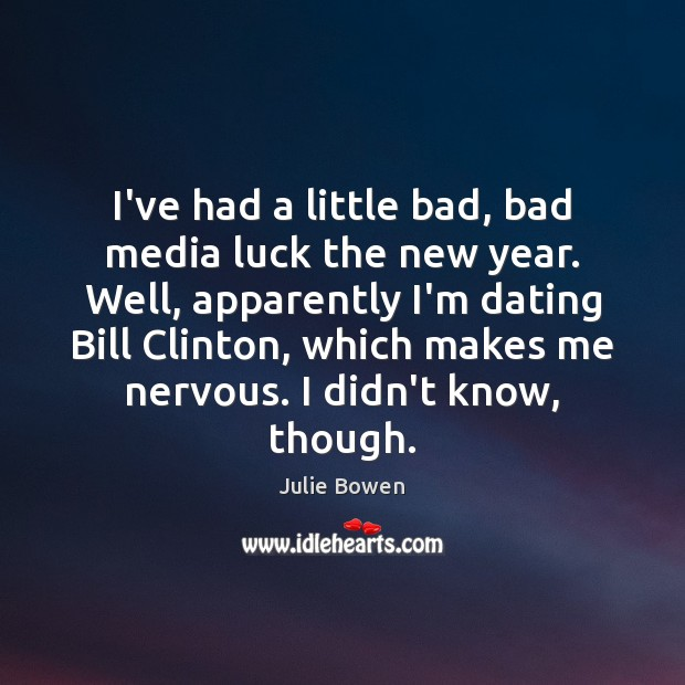 I've had a little bad, bad media luck the new year. Well, Julie Bowen Picture Quote