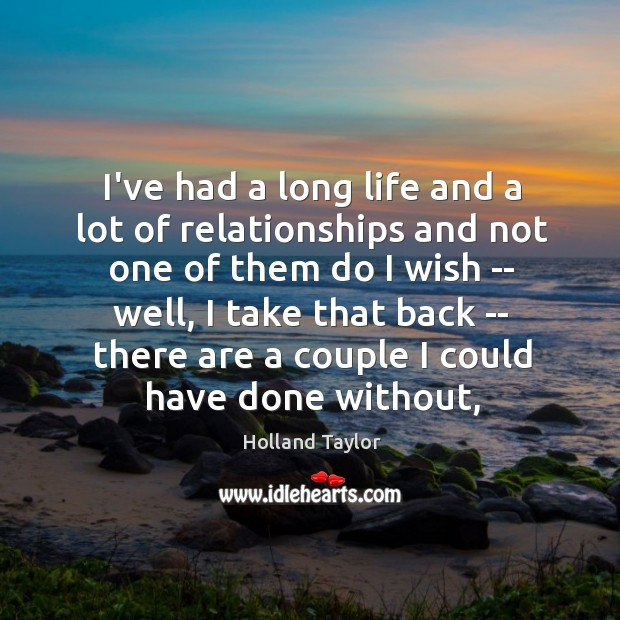 I've had a long life and a lot of relationships and not Image
