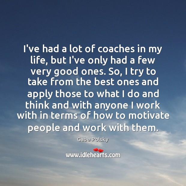 I've had a lot of coaches in my life, but I've only Image
