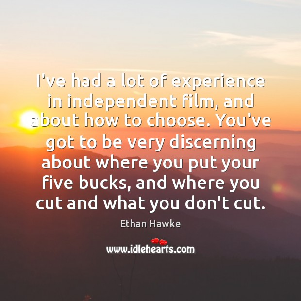 I've had a lot of experience in independent film, and about how Ethan Hawke Picture Quote