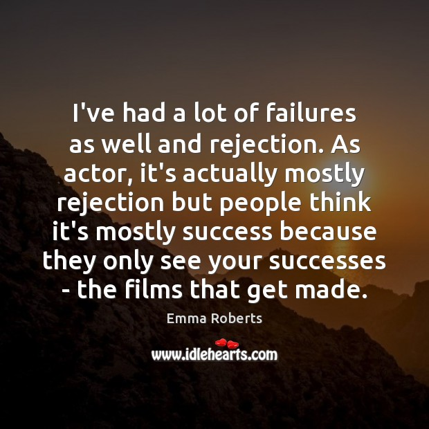 I've had a lot of failures as well and rejection. As actor, Image