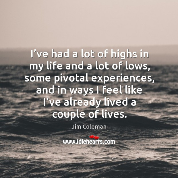 I've had a lot of highs in my life and a lot of lows, some pivotal experiences Image