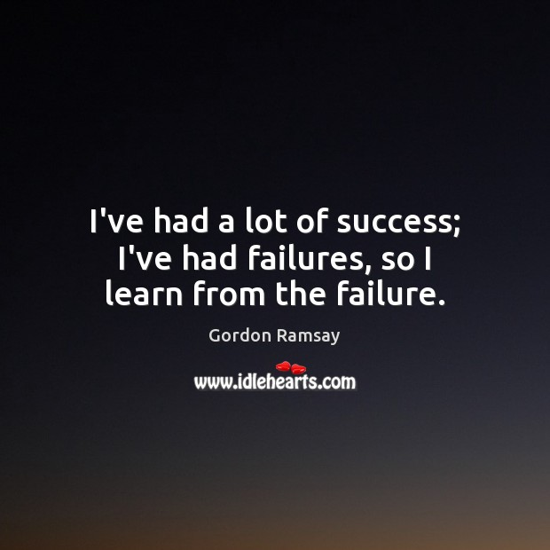 I've had a lot of success; I've had failures, so I learn from the failure. Gordon Ramsay Picture Quote