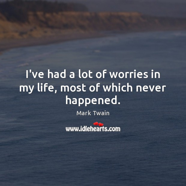 I've had a lot of worries in my life, most of which never happened. Image