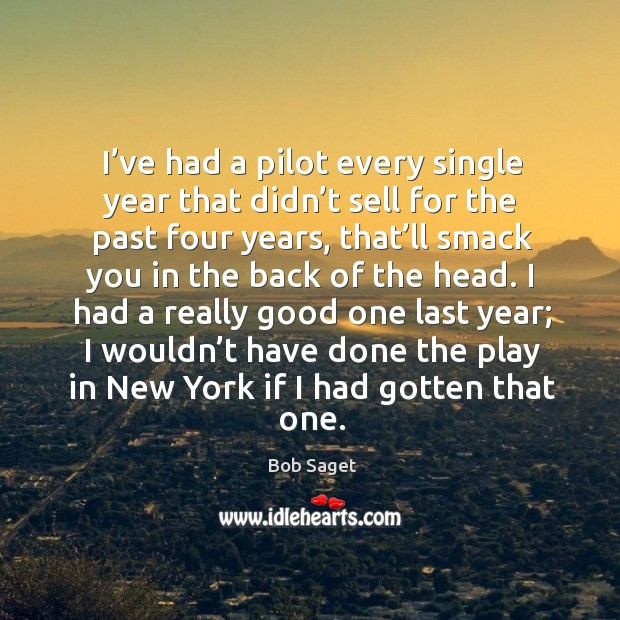 I've had a pilot every single year that didn't sell for the past four years, that'll smack Image