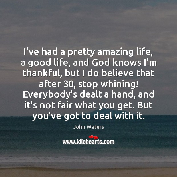 I've had a pretty amazing life, a good life, and God knows John Waters Picture Quote