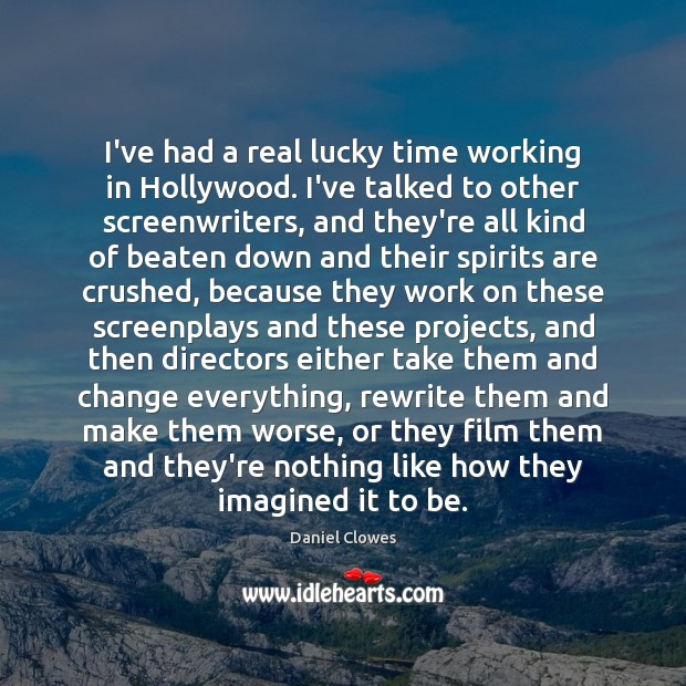 I've had a real lucky time working in Hollywood. I've talked to Image