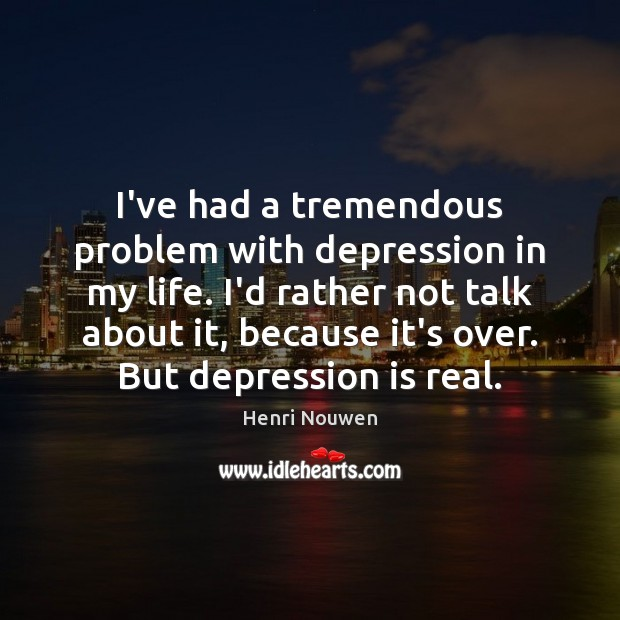 I've had a tremendous problem with depression in my life. I'd rather Depression Quotes Image