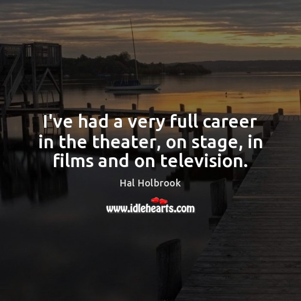 I've had a very full career in the theater, on stage, in films and on television. Hal Holbrook Picture Quote
