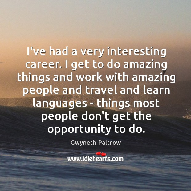 I've had a very interesting career. I get to do amazing things Image