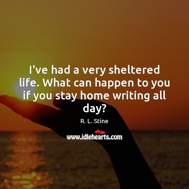I've had a very sheltered life. What can happen to you if you stay home writing all day? R. L. Stine Picture Quote