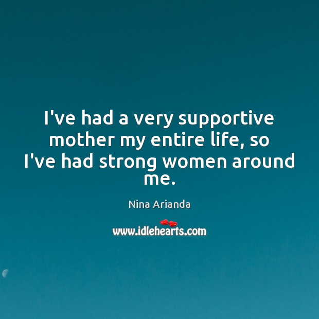 I've had a very supportive mother my entire life, so I've had strong women around me. Women Quotes Image