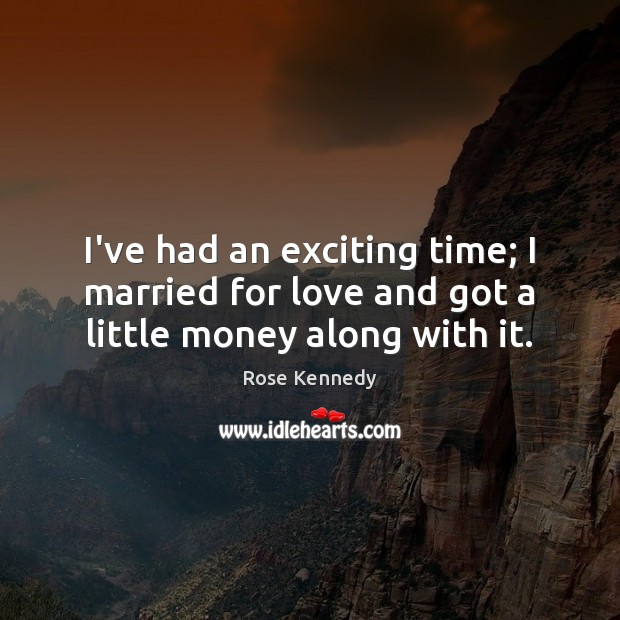I've had an exciting time; I married for love and got a little money along with it. Image