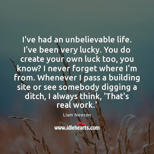 I've had an unbelievable life. I've been very lucky. You do create Liam Neeson Picture Quote