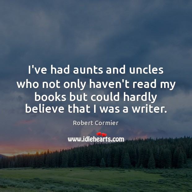 I've had aunts and uncles who not only haven't read my books Image