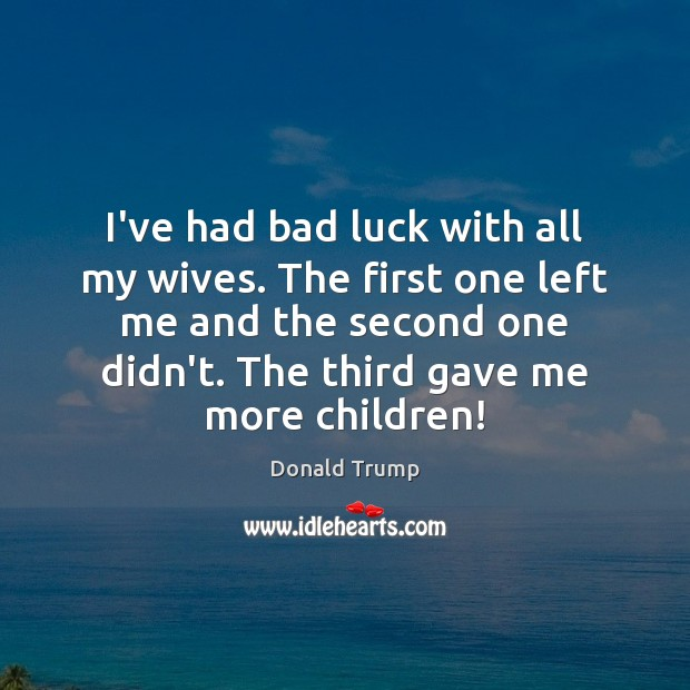 I've had bad luck with all my wives. The first one left Donald Trump Picture Quote