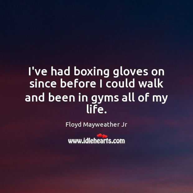 I've had boxing gloves on since before I could walk and been in gyms all of my life. Floyd Mayweather Jr Picture Quote