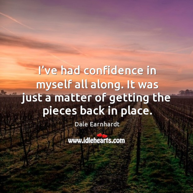 I've had confidence in myself all along. It was just a matter of getting the pieces back in place. Dale Earnhardt Picture Quote