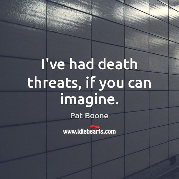 I've had death threats, if you can imagine. Image