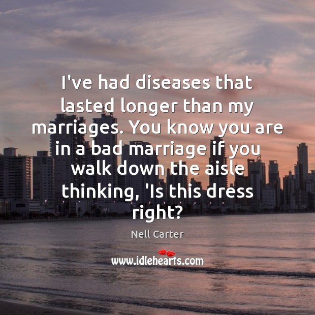 Image, I've had diseases that lasted longer than my marriages. You know you