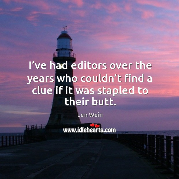 I've had editors over the years who couldn't find a clue if it was stapled to their butt. Image