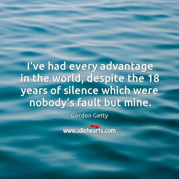 I've had every advantage in the world, despite the 18 years of silence which were nobody's fault but mine. Image
