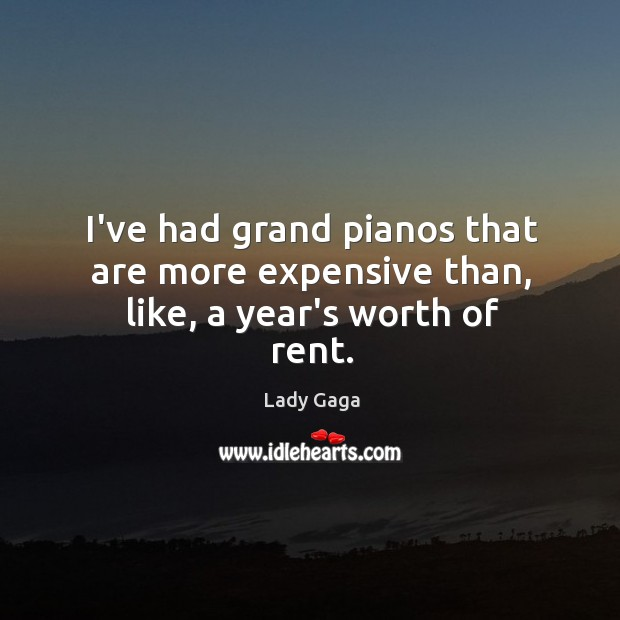 I've had grand pianos that are more expensive than, like, a year's worth of rent. Image