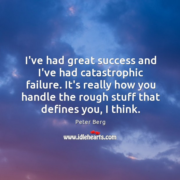 I've had great success and I've had catastrophic failure. It's really how Peter Berg Picture Quote