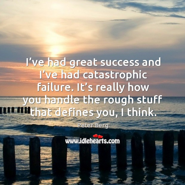 I've had great success and I've had catastrophic failure. Peter Berg Picture Quote