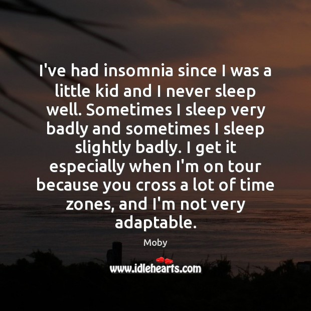 I've had insomnia since I was a little kid and I never Moby Picture Quote