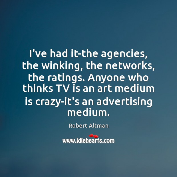 I've had it-the agencies, the winking, the networks, the ratings. Anyone who Robert Altman Picture Quote