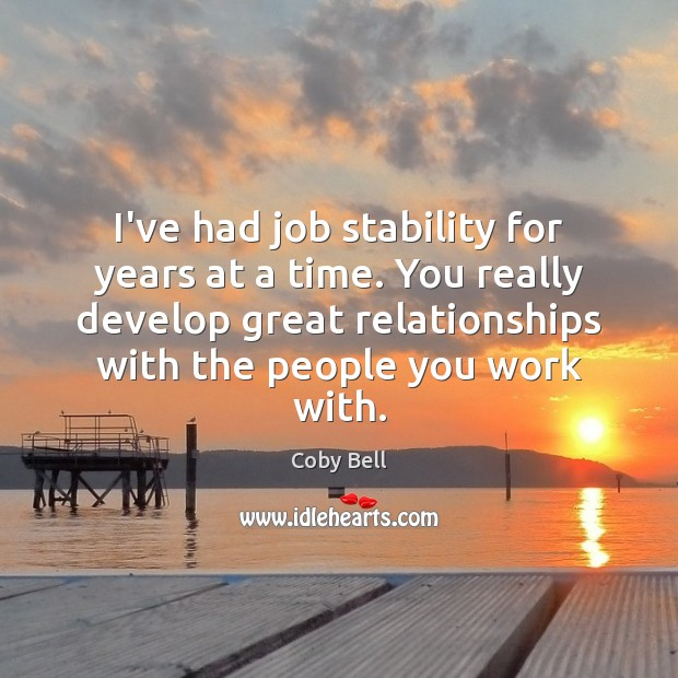 Image, I've had job stability for years at a time. You really develop