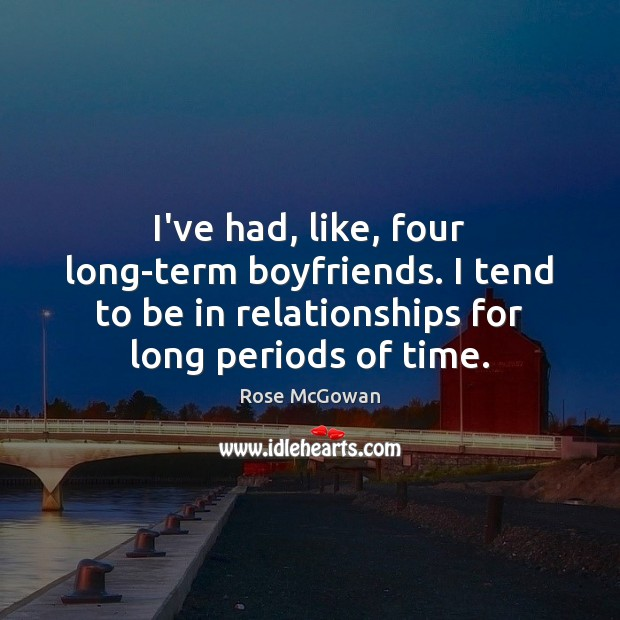 I've had, like, four long-term boyfriends. I tend to be in relationships Rose McGowan Picture Quote