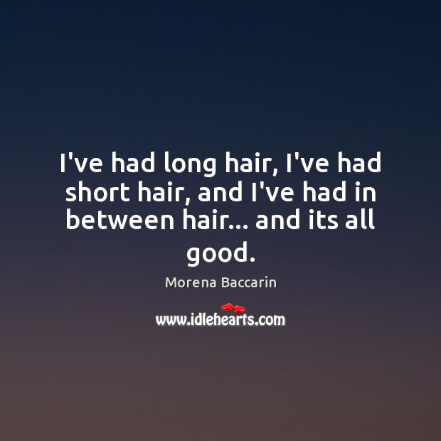 I've had long hair, I've had short hair, and I've had in between hair… and its all good. Image