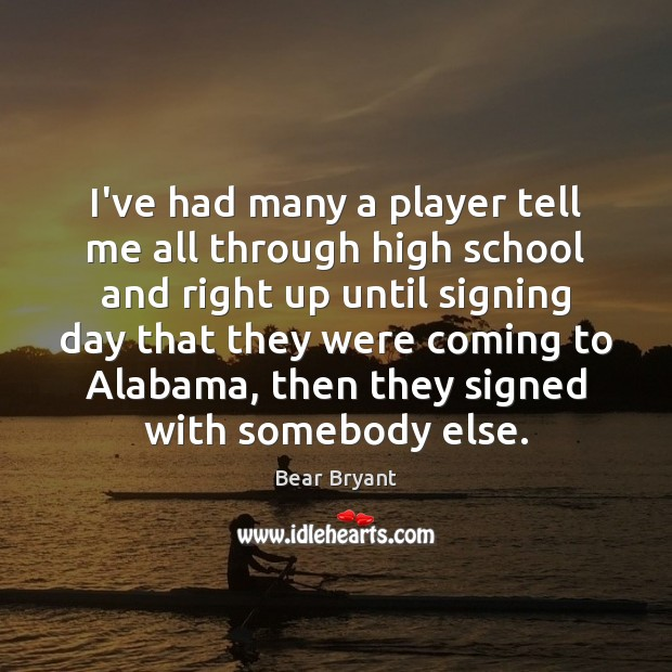 I've had many a player tell me all through high school and Bear Bryant Picture Quote
