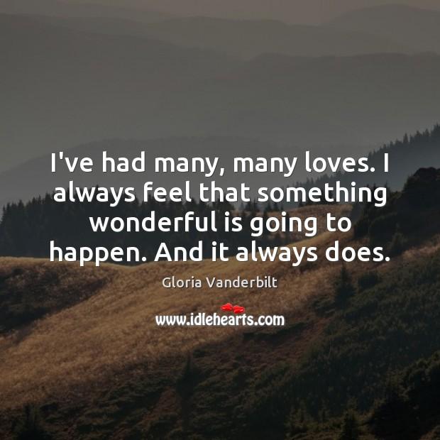 I've had many, many loves. I always feel that something wonderful is Gloria Vanderbilt Picture Quote