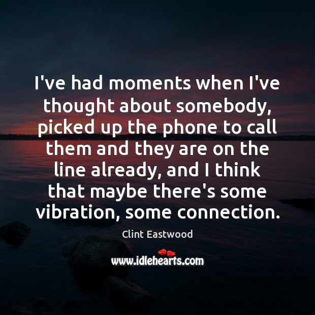 I've had moments when I've thought about somebody, picked up the phone Clint Eastwood Picture Quote