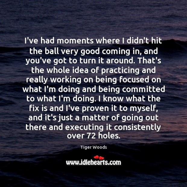 I've had moments where I didn't hit the ball very good coming Tiger Woods Picture Quote